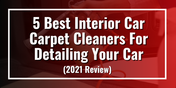 5 Best Interior Car Carpet Cleaners for Detailing Your Car