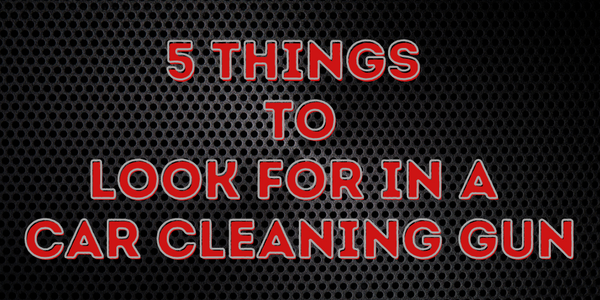 5 Things To Look For In A Car Cleaning Gun