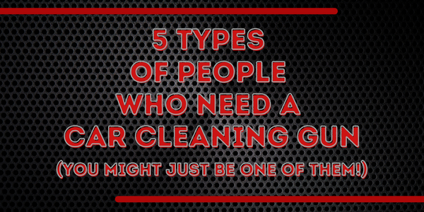 5 Types Of People Who Need A Car Cleaning Gun (You Might Just Be One Of Them!)