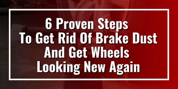6 Proven Steps To Get Rid Of Brake Dust And Get Wheels Looking New Again