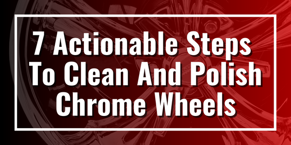 7 Actionable Steps To Clean And Polish Chrome Wheels