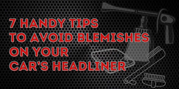 7 Handy Tips To Avoid Blemishes On Your Car's Headliner