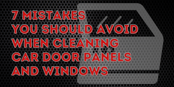 7 Mistakes You Should Avoid When Cleaning Car Door Panels And Windows