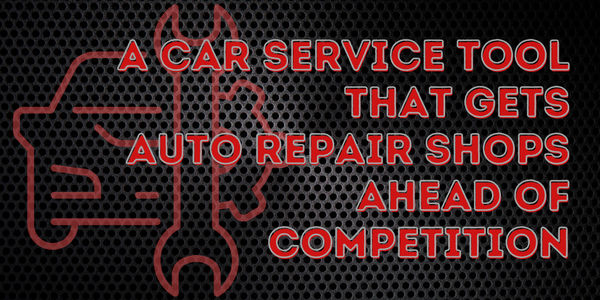 A Car Service Tool That Gets Auto Repair Shops Ahead Of Competition