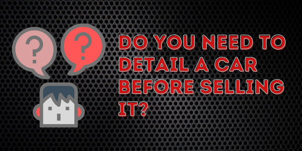 Do You Need To Detail A Car Before Selling It_