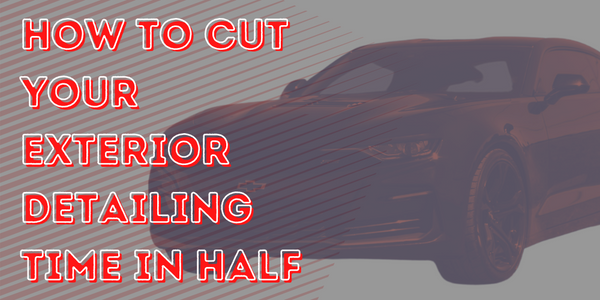 How To Cut Your Exterior Detailing Time In Half