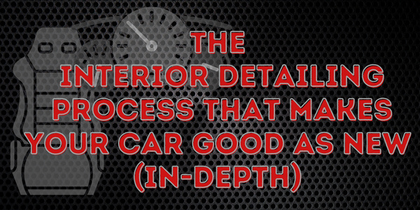 The Interior Detailing Process That Makes Your Car Good As New (In-Depth)
