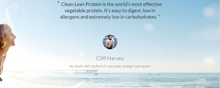 "Cliff Harvey ND, Dip.Fit, HbT, Adv.Psych-K, naturopath, strength coach, author quote: ""Clean Lean Protein is the world's most effective vegetable protein. It's easy to digest, low in allergens and extremely low in carbohydrates."""