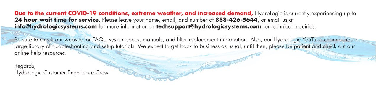 Due to the current COVID-19 conditions, extreme weather, and increased demand, HydroLogic is currently experiencing up to 24 hours wait time for service. Please leave your name, email, and number at 888-426-5644, or email us at info@hydrologicsystems.com.   Be sure to check our website for FAQs, system specs, manuals, and filter replacement information. Also, our HydroLogic YouTube channel has a large library of troubleshooting and setup tutorials. We expect to get back to business as usual, until then, please be patient and check out our online help resources.  Regards,  HydroLogic Customer Experience Crew