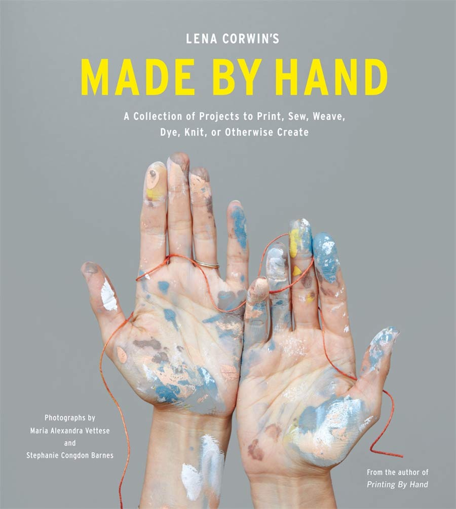 Made By Hand: A Collection of Projects to Print, Sew, Weave, Dye, Knit, or Otherwise