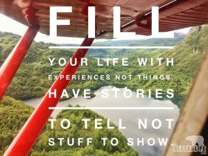 Fill your life with experiences, not things, Have stories to tell not stuff to show.