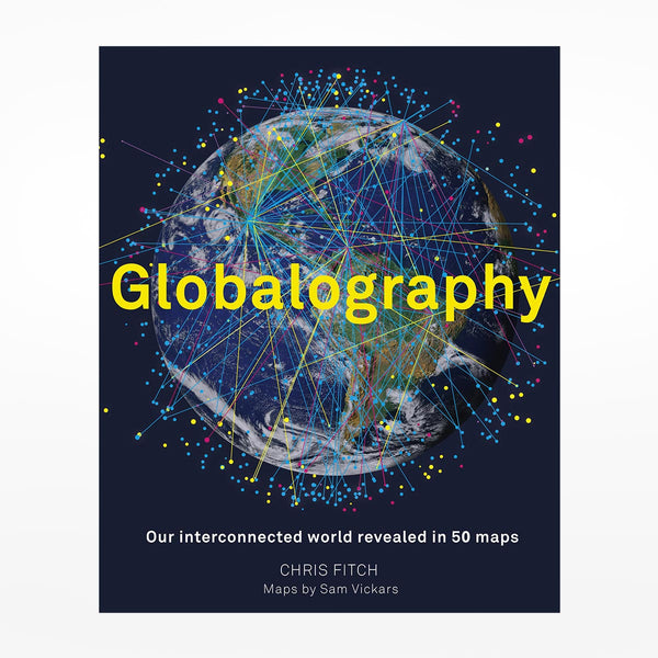 Globalography: Our Interconnected World Revealed in 50 Maps
