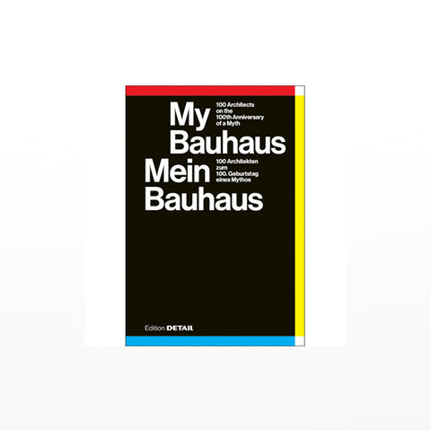 My Bauhaus - Mein Bauhaus: 100 Architekten zum 100. Geburtstag eines Mythos / 100 Architects on the 100th Anniversary of a Myth