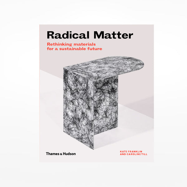 Radical Matter: Revolutionary Materials and Design for a Sustainable Future