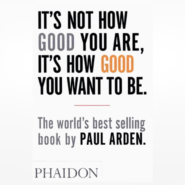It's Not How Good You Are, It's How Good You Want to Be, by Paul Arden. Phaidon