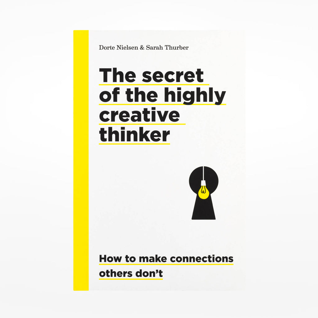 The Secret of the Highly Creative Thinker: How to Make Connections Others Don