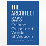 The Architect Says: A Compendium of Quotes, Witticisms, Bons Mots, Insights and Wisdom on the Art of Building Design (Words of Wisdom)