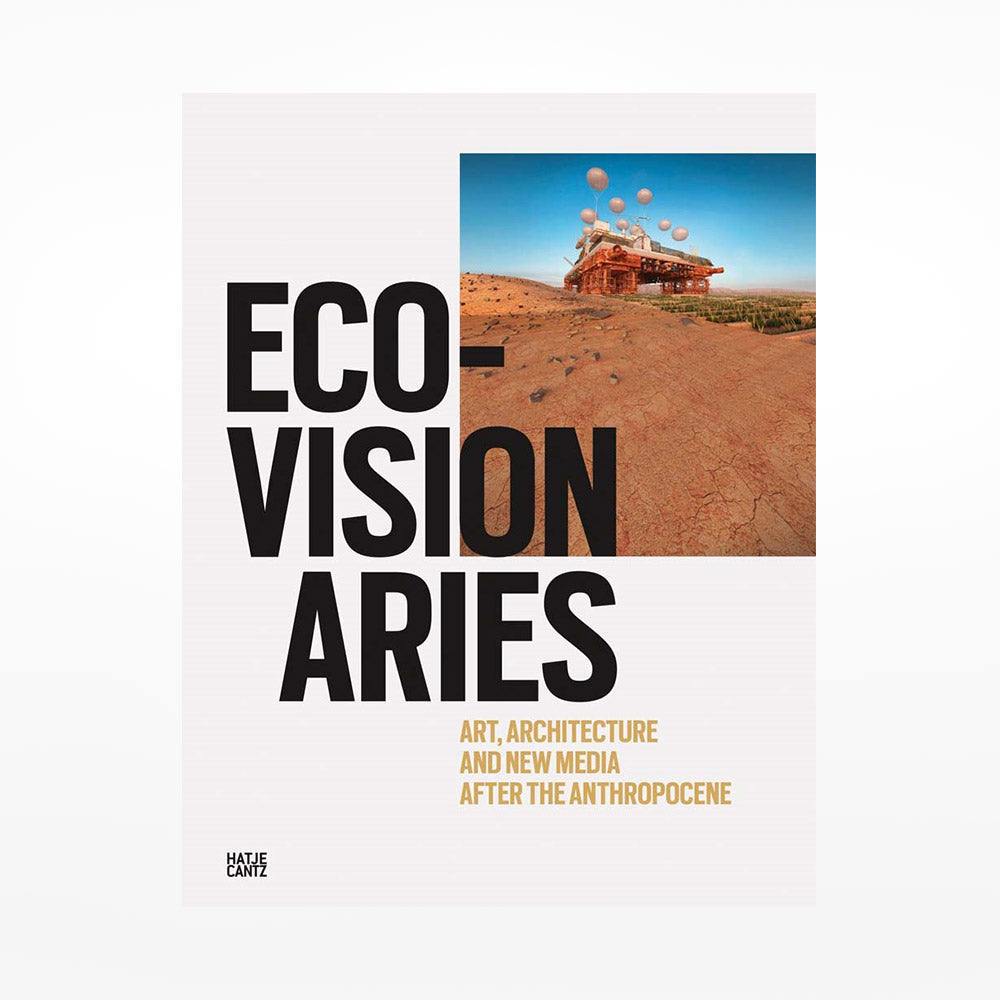 Eco-Visionaries: Art, Architecture, and New Media After the Anthropocene