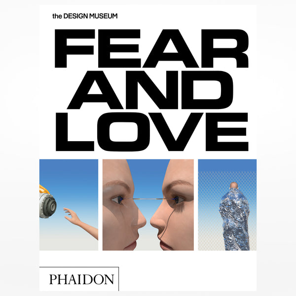 Fear and Love: Reactions to a complex world. Phaidon for the Design Museum