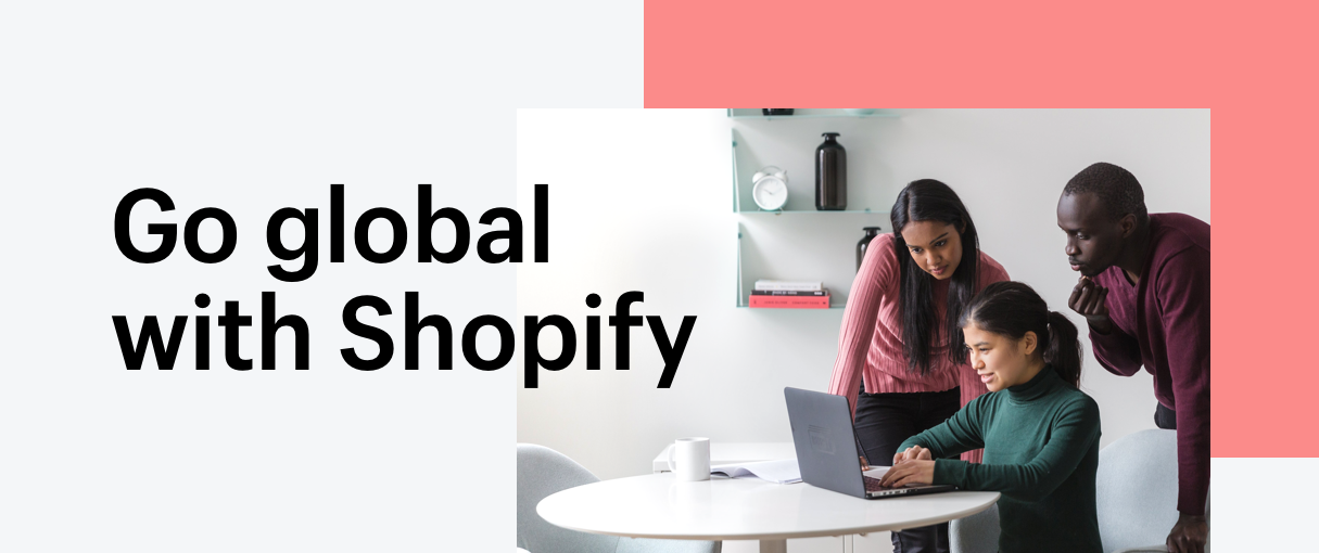The Future of Commerce is Global: Why and How to Take Your Business International with Shopify