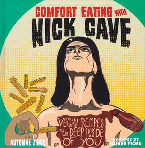 Comfort Eating With Nick Cave: Vegan Recipes To Get Deep Inside of You - DeadRockers