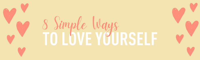 8 SIMPLE WAYS TO LOVE YOURSELF