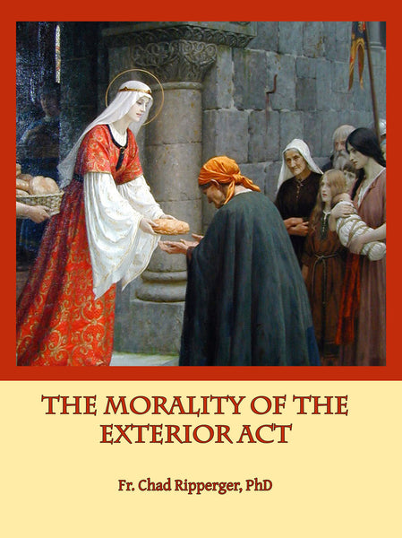 The Morality of the Exterior Act by Fr. Chad A. Ripperger - St. Benedict's Catholic Store