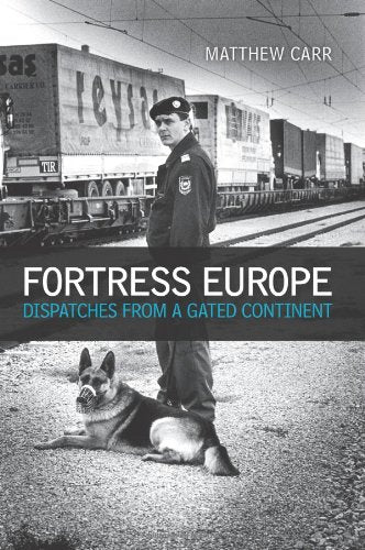 Fortress Europe: Dispatches from A Gated Continent - Matthew Carr