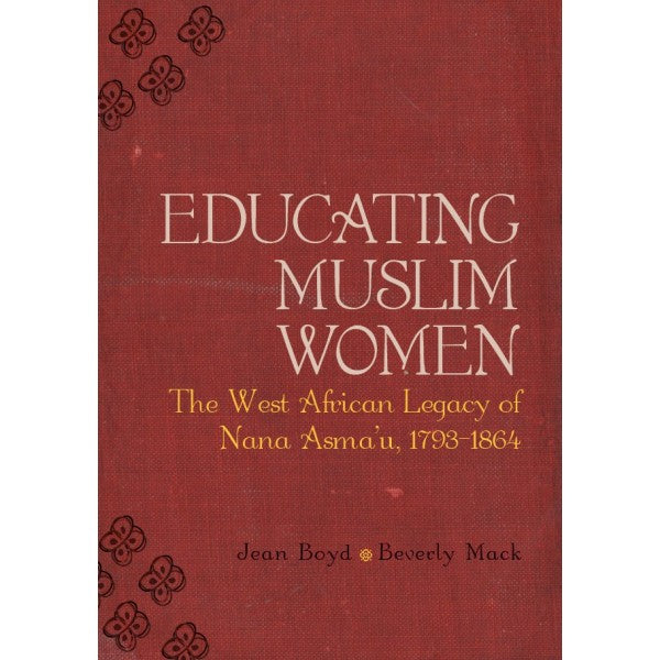 Educating Muslim Women: The West African Legacy of Nana Asma'u (1793-1864) - Jean Boyd and Beverly Mack