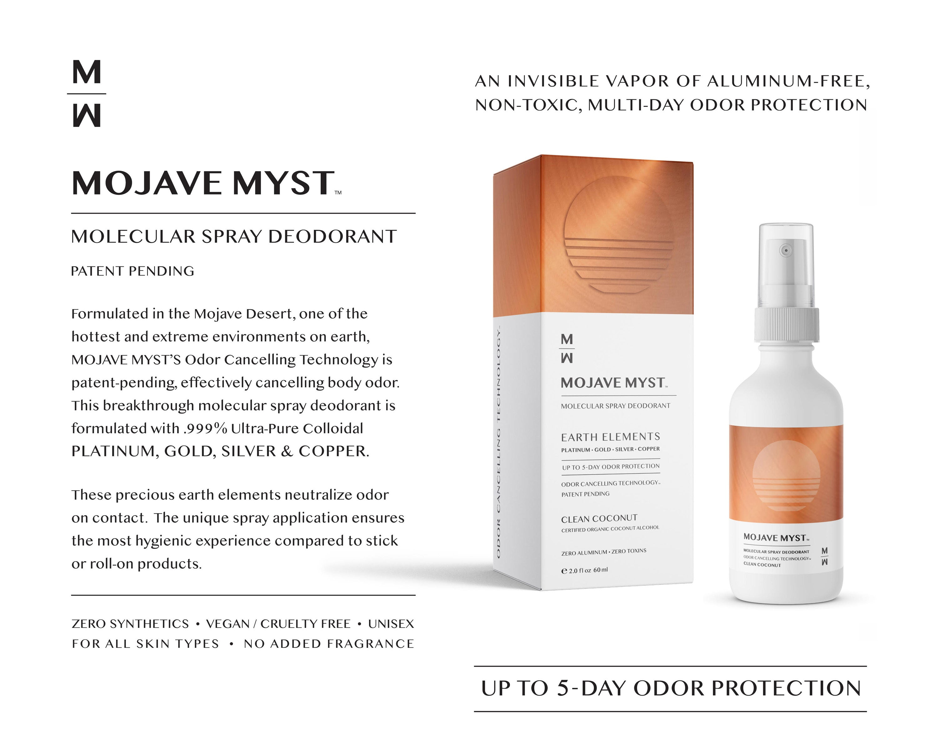 =Mojave Myst. Molecular Spray Deodorant Patent Pending. Formulated in the Mojave Desert, one of the hottest and extreme environments on earth, Mojave Myst's odor cancelling technology is patent-pending, effectively cancelling body odor. This breakthrough molecular spray deodorant is formulated with .999% Ultra-Pure Colloidal Platinum, Gold, Silver and Copper.