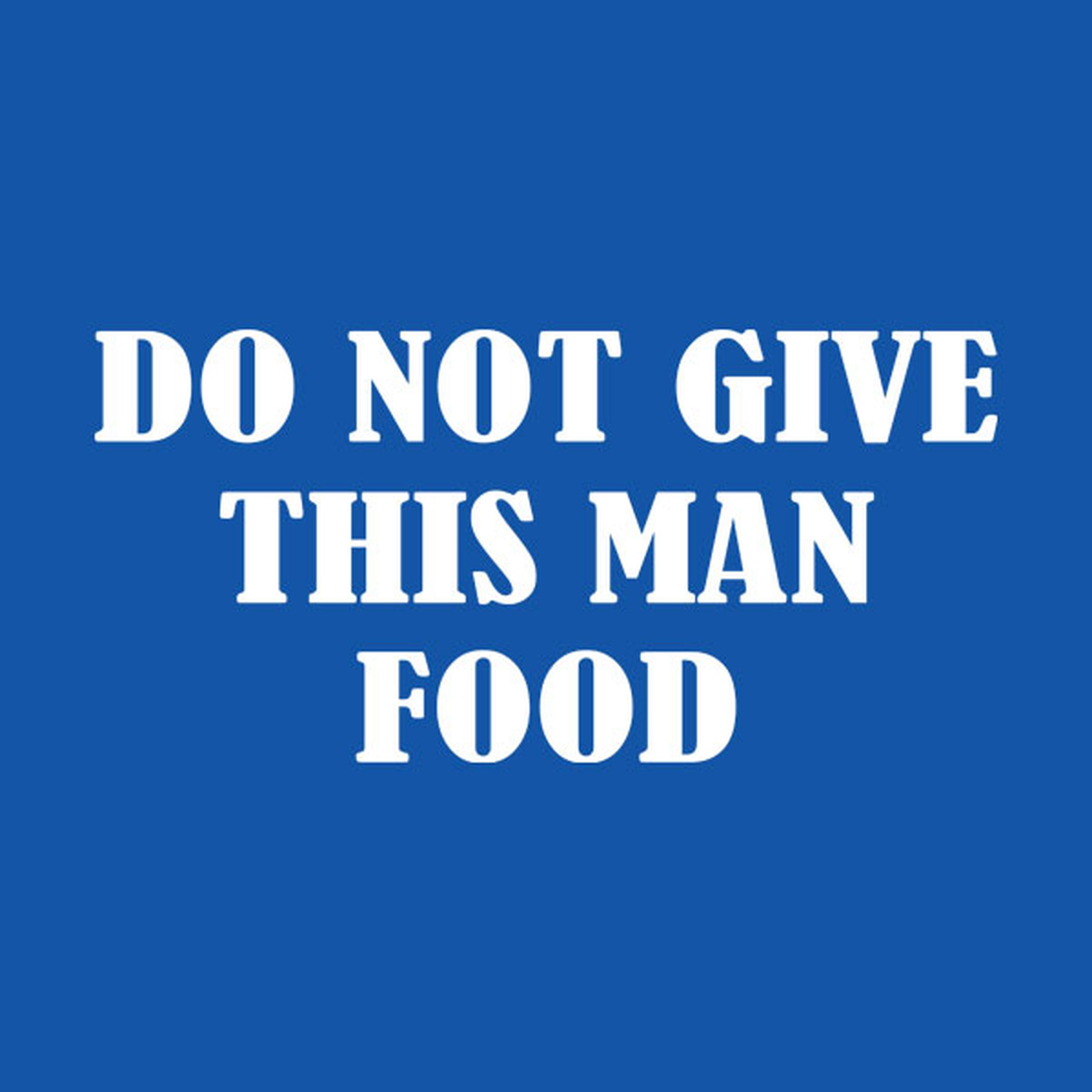 Do not give this man food - T-shirt