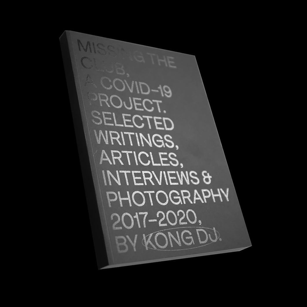 MISSING THE CLUB, A COVID-19 PROJECT. SELECTED WRITINGS, ARTICLES, INTERVIEWS & PHOTOGRAPHY 2017-2020, BY KONG DJ.