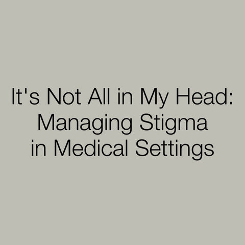 It's Not All In My Head: Managing Stigma in Medical Settings
