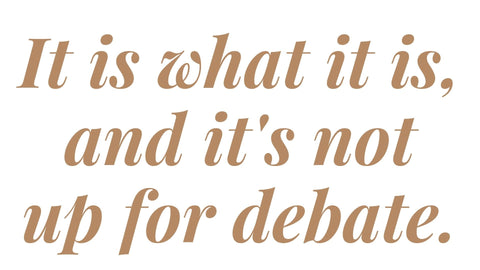quote: it is what it is and it's not up for debate