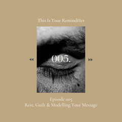 005 On Rest, guilt and modelling your message This Is Your RemindHer