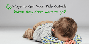 6 Ways to Get Your Kids Outside (When They Don't Want To Go)