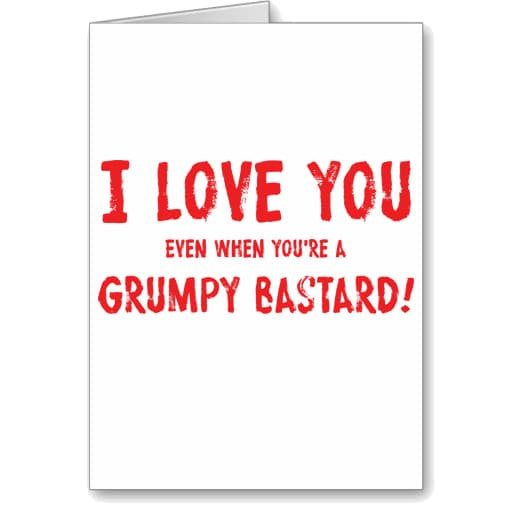 I Love You Even When Youre A Grumpy Bastard Card Phuckadoodledoo