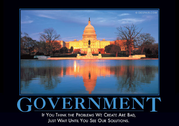 """Government: If you think the problems we create are bad, just wait until you see our solution."""