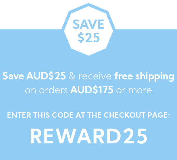 Save $25  when you spend AUD$175 or more Insert the COUPON code REWARD20 at the checkout page