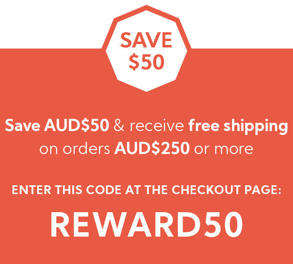 Save $50 & receive free shipping*  when you spend AUD$250 or more Insert the COUPON code REWARD50 at the checkout page