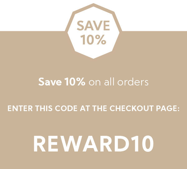 Save 10% & receive free shipping*  on all orders Insert the COUPON code REWARD10 at the checkout page