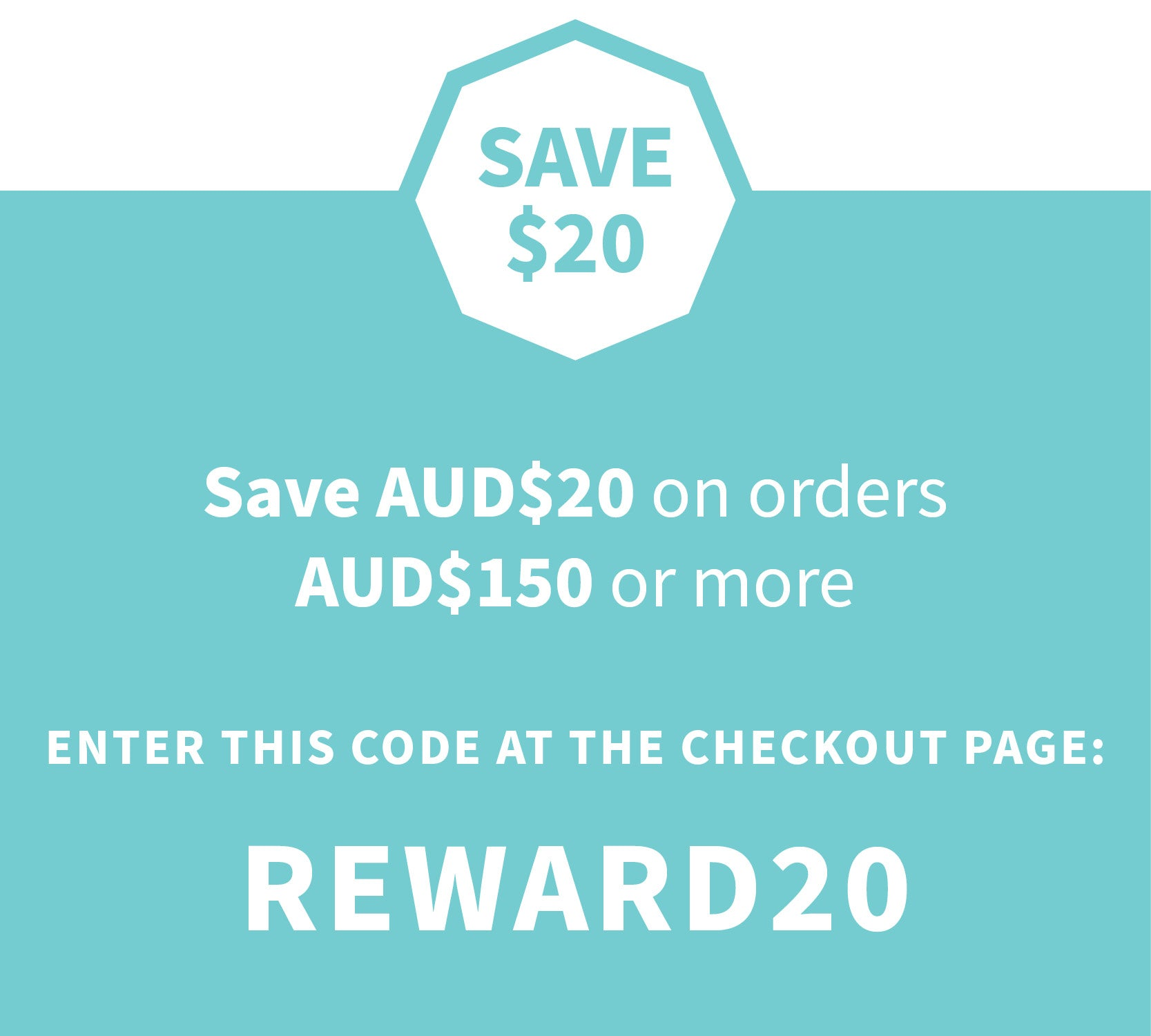 Save $20  when you spend AUD$150 or more Insert the COUPON code REWARD20 at the checkout page