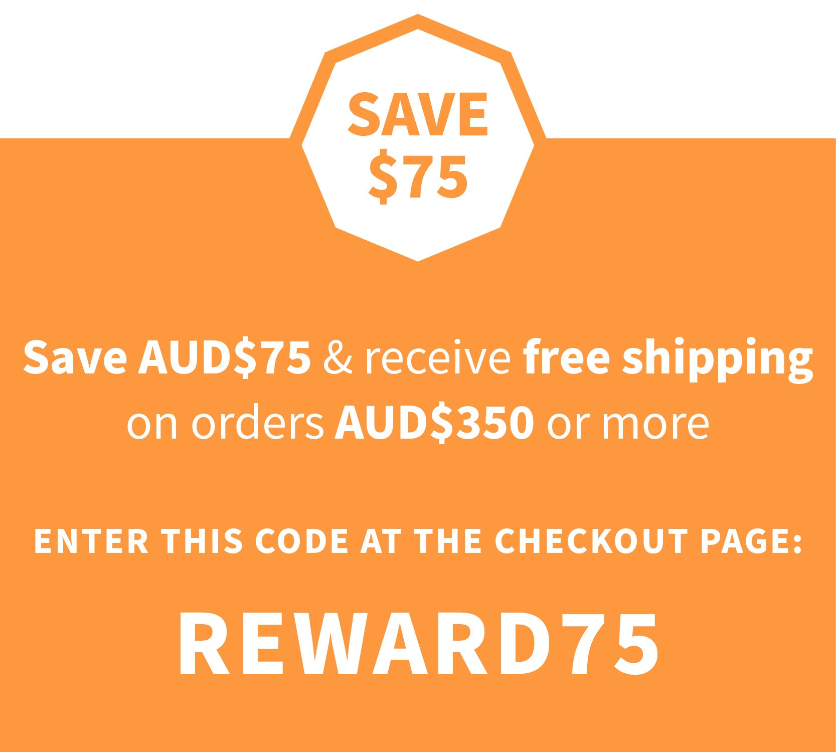 Save $75 & receive free shipping*  when you spend AUD$350 or more Insert the COUPON code REWARD75 at the checkout page