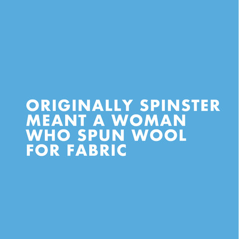 Originally Spinster Meant a woman who spun wool for fabric
