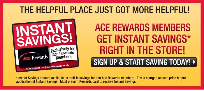 The helpful place just got more helpful! Ace Rewards members get instant savings* right in the store! Sign up and start saving today! *Instant Savings amount available as mail-in-savings for non Ace Rewards members. Tax is charged on sale price before application of Instant Savings. Must present Rewards card to receive Instant Savings.