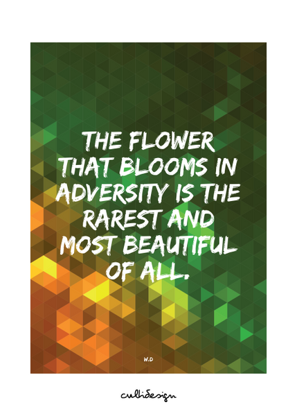 The flower that blooms in adversity is the rarest and most beautiful of all. // W.D