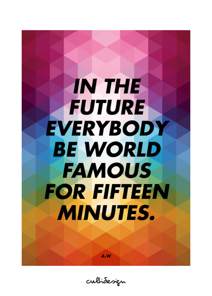 In the future everybody be world famous for fifteen minutes. // A.W