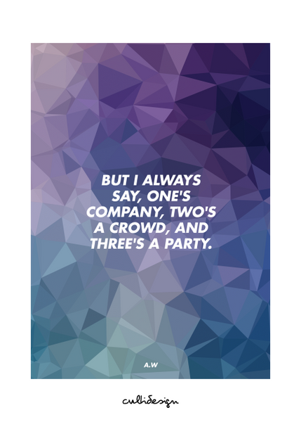 But i always say, one's company, two's a crowd, and three's a party. // A.W