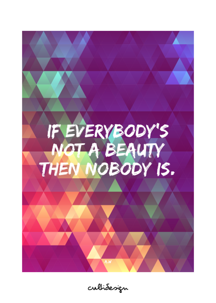 If everybody's not a beauty then nobody is. // A.W