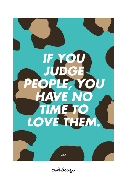 If you judge people, you have no time to love them. // M.T